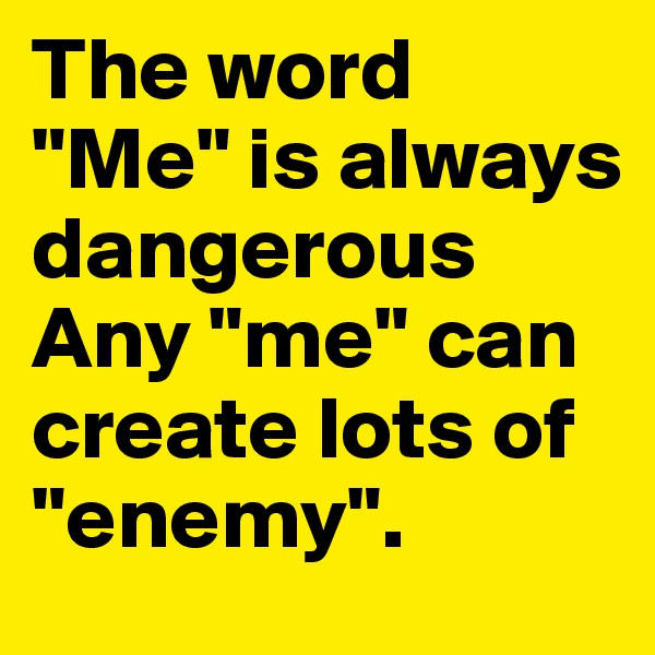 """The word """"Me"""" is always dangerous Any """"me"""" can create lots of """"enemy""""."""