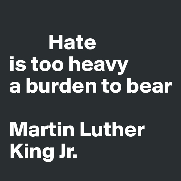 Hate is too heavy  a burden to bear   Martin Luther             King Jr.