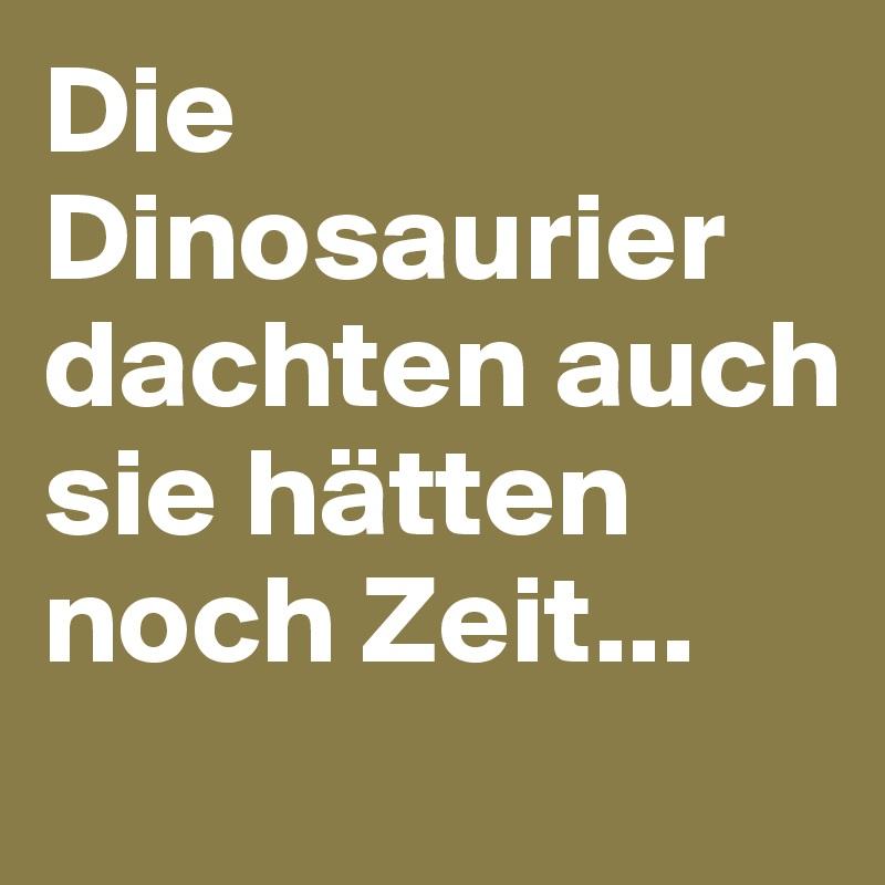 Die Dinosaurier dachten auch sie hätten noch Zeit...