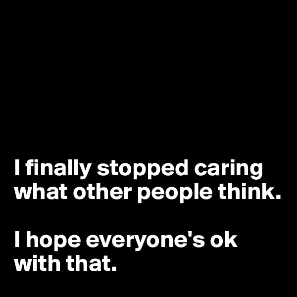 I finally stopped caring what other people think.   I hope everyone's ok with that.
