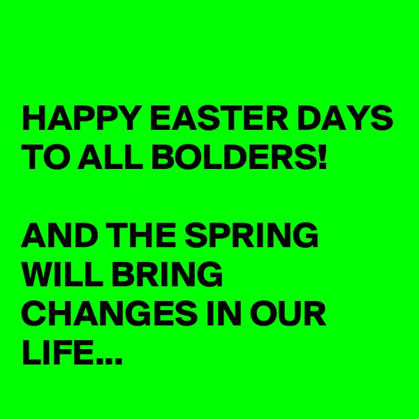 HAPPY EASTER DAYS TO ALL BOLDERS!  AND THE SPRING WILL BRING CHANGES IN OUR LIFE...