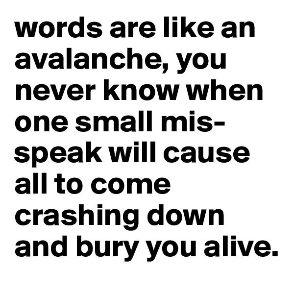 words are like an avalanche, you never know when one small mis-speak will cause all to come crashing down and bury you alive.