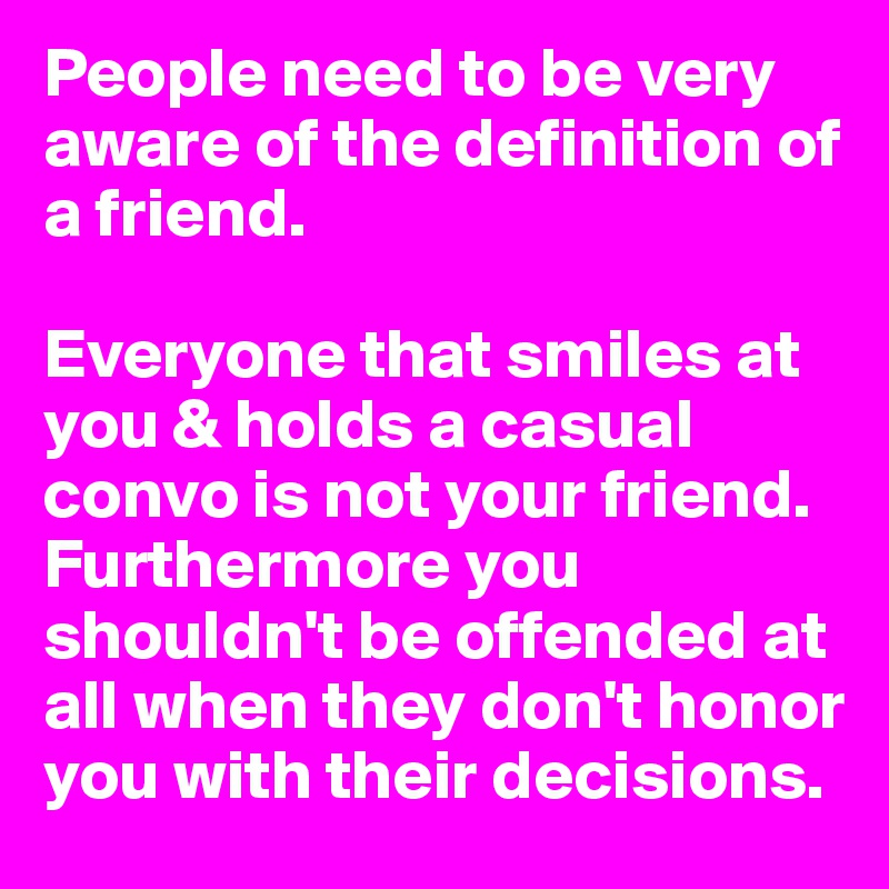 People Need To Be Very Aware Of The Definition Of A Friend Everyone