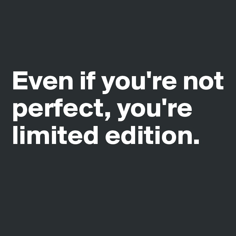 Even if you're not perfect, you're limited edition. - Post ...