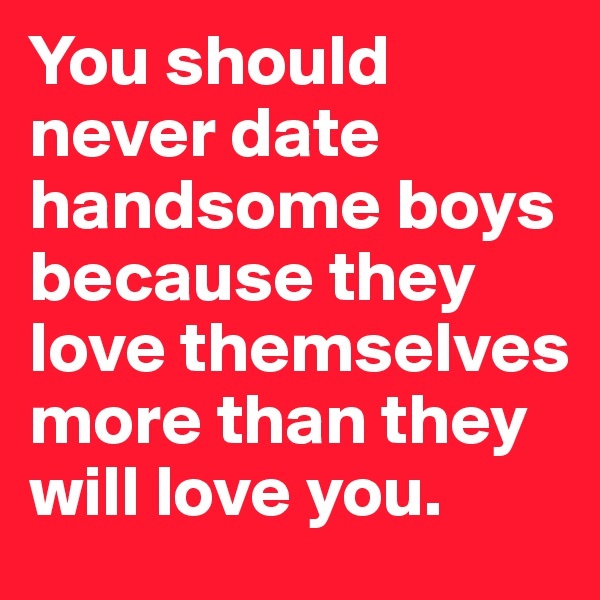 You should never date handsome boys because they love themselves more than they will love you.