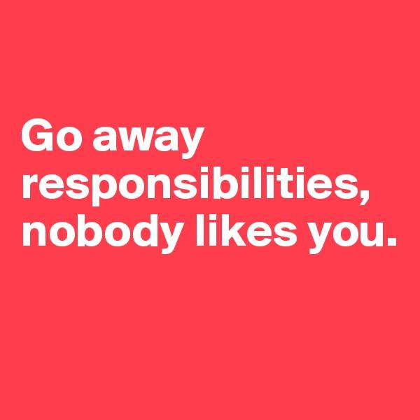 Go away responsibilities, nobody likes you.