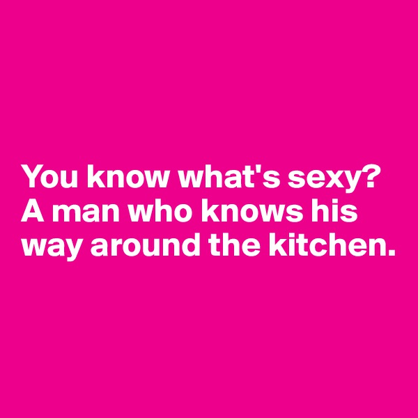 You know what's sexy? A man who knows his way around the kitchen.
