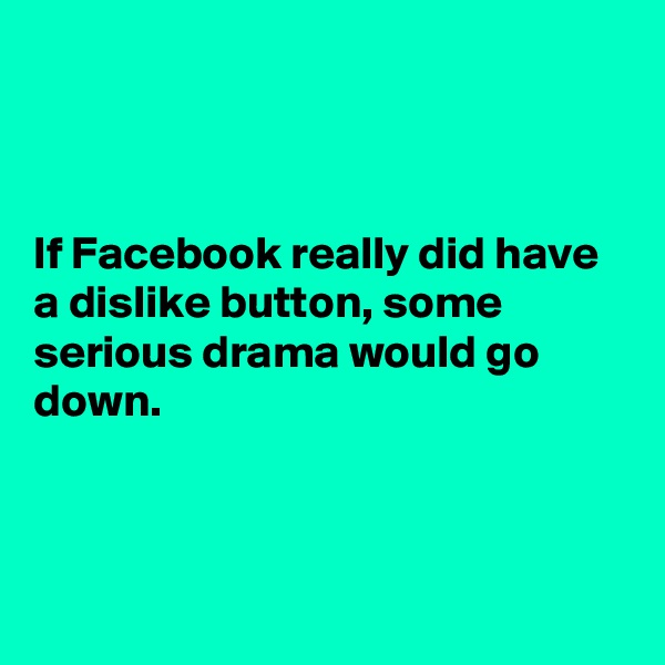 If Facebook really did have a dislike button, some serious drama would go down.