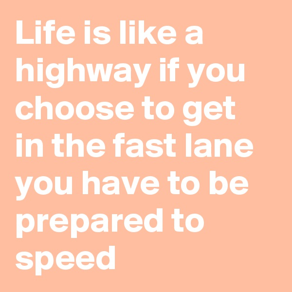 Life is like a highway if you choose to get in the fast lane you have to be prepared to speed