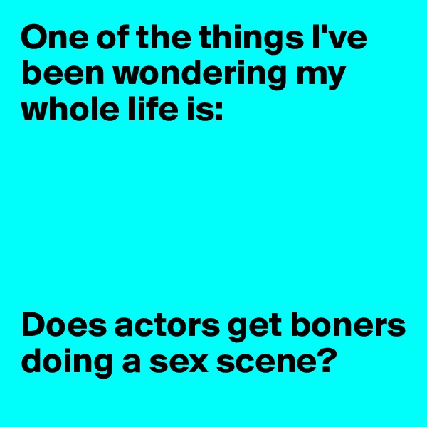 One of the things I've been wondering my whole life is:      Does actors get boners doing a sex scene?
