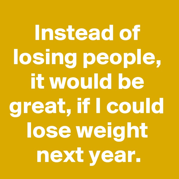 Instead of losing people, it would be great, if I could lose weight next year.