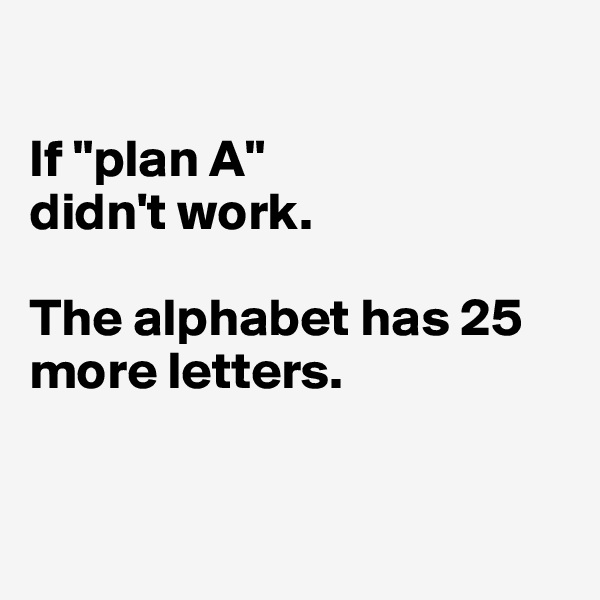 """If """"plan A"""" didn't work.  The alphabet has 25 more letters."""