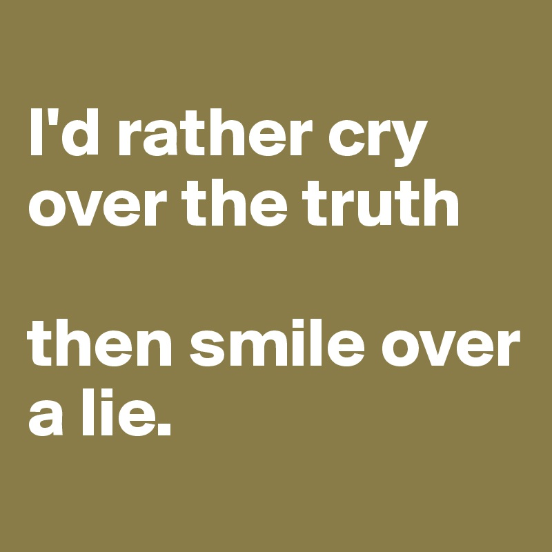 I'd rather cry over the truth   then smile over a lie.