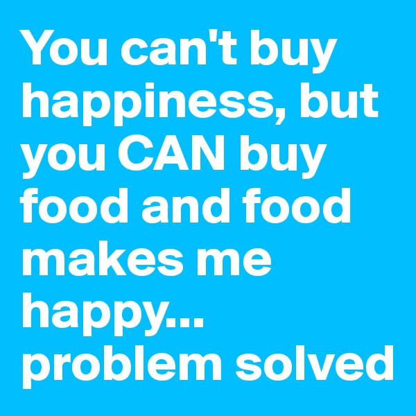 You can't buy happiness, but you CAN buy food and food makes me happy... problem solved