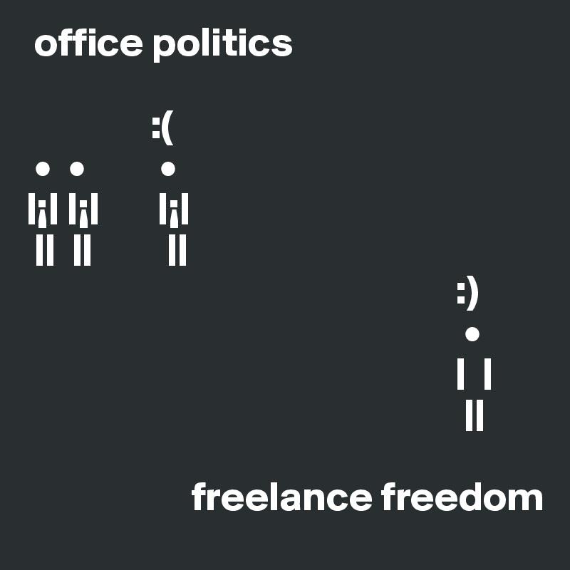 office politics                 :(  •  •         •   |¡| |¡|       |¡|  ||  ||         ||                                                     :)                                                      •                                                     |  |                                                      ||                                      freelance freedom