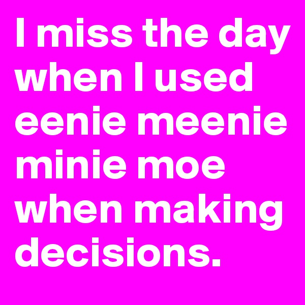 I miss the day when I used eenie meenie minie moe when making decisions.