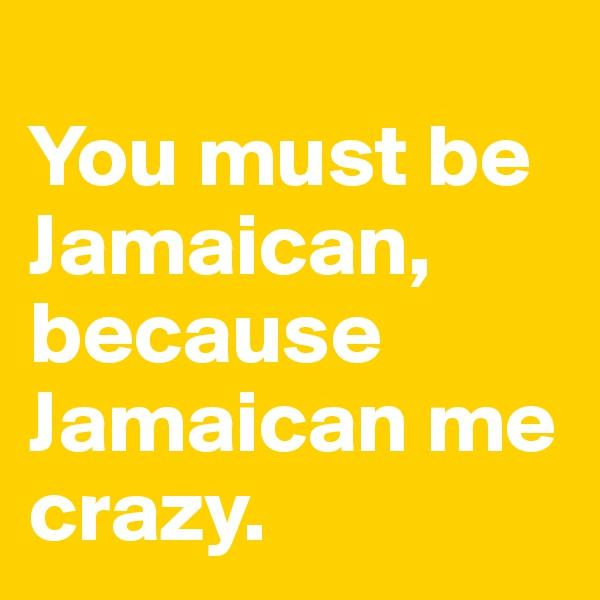 You must be Jamaican, because Jamaican me crazy.