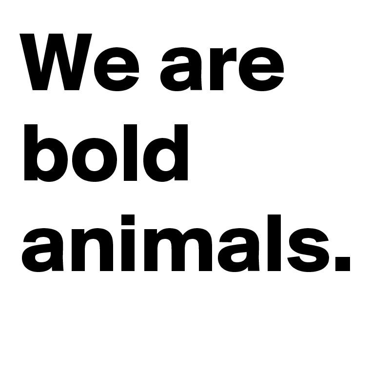 We are bold animals.