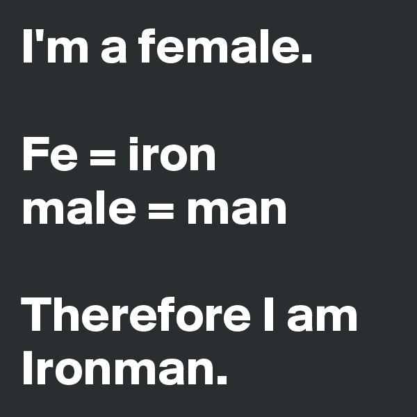 I'm a female.  Fe = iron male = man  Therefore I am Ironman.