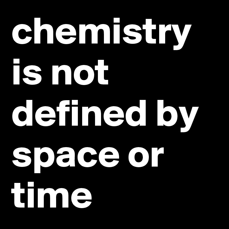 chemistry is not defined by space or time