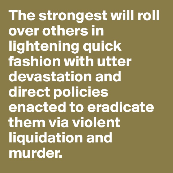 The strongest will roll over others in lightening quick fashion with utter devastation and direct policies enacted to eradicate them via violent liquidation and murder.