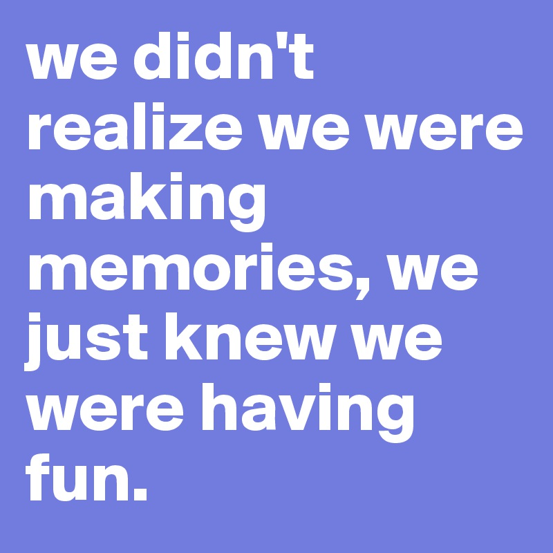we didn't realize we were making memories, we just knew we were having fun.  - Post by normsii on Boldomatic