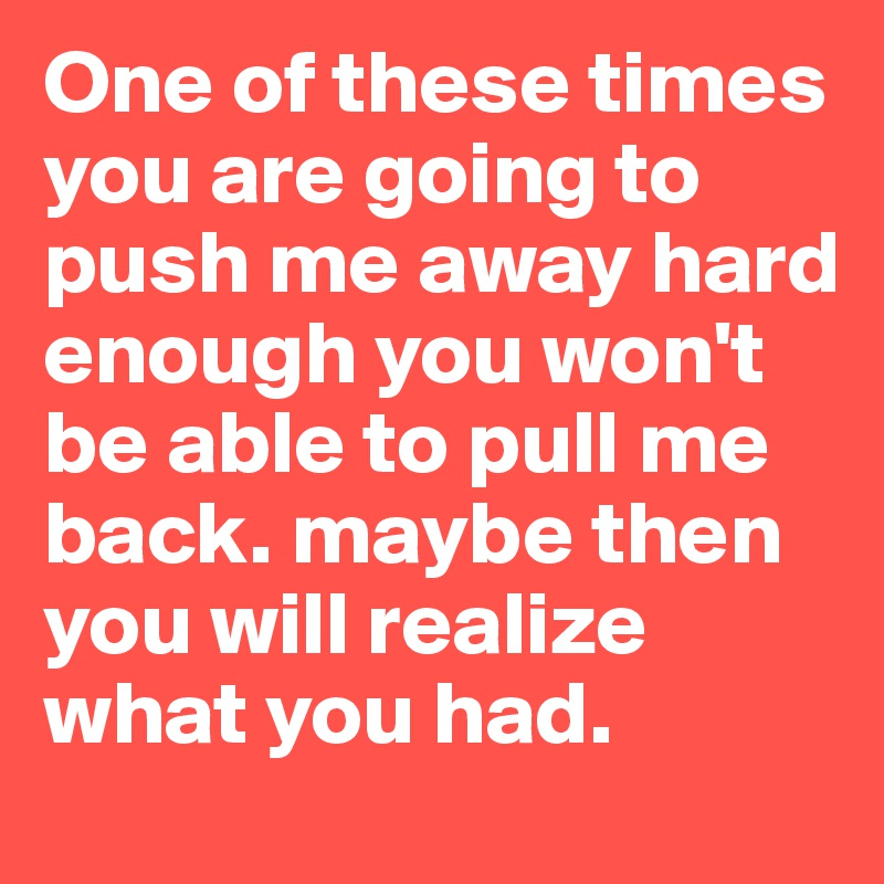 One of these times you are going to push me away hard enough you won't be able to pull me back. maybe then you will realize what you had.
