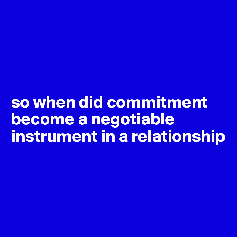 so when did commitment become a negotiable instrument in a relationship