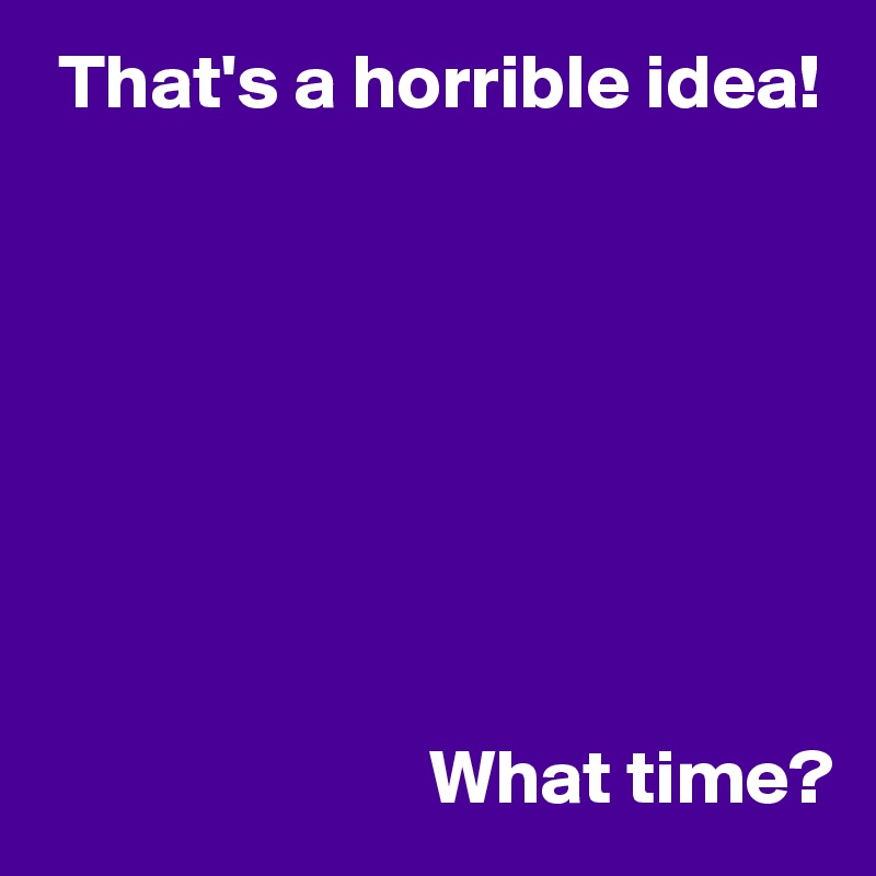 That's a horrible idea!                                  What time?
