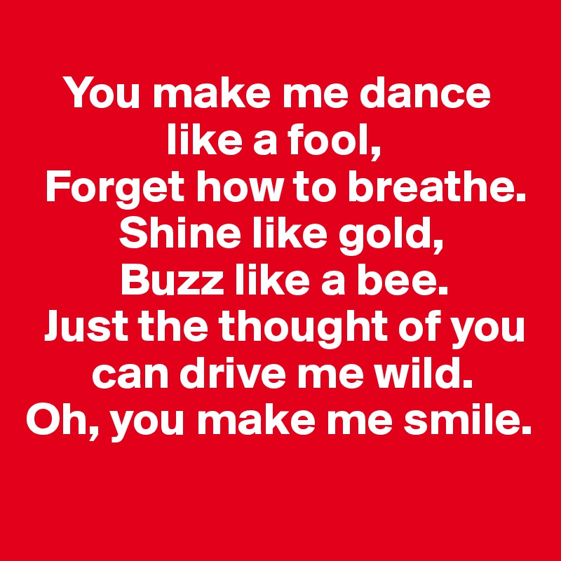 You Make Me Dance Like A Fool Forget How To Breathe Shine Like