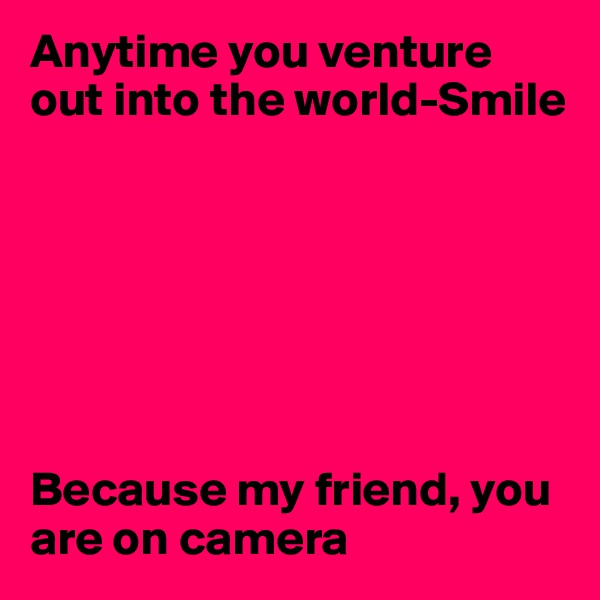 Anytime you venture out into the world-Smile        Because my friend, you are on camera