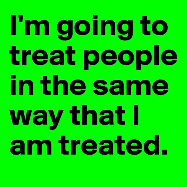 I'm going to treat people in the same way that I am treated.
