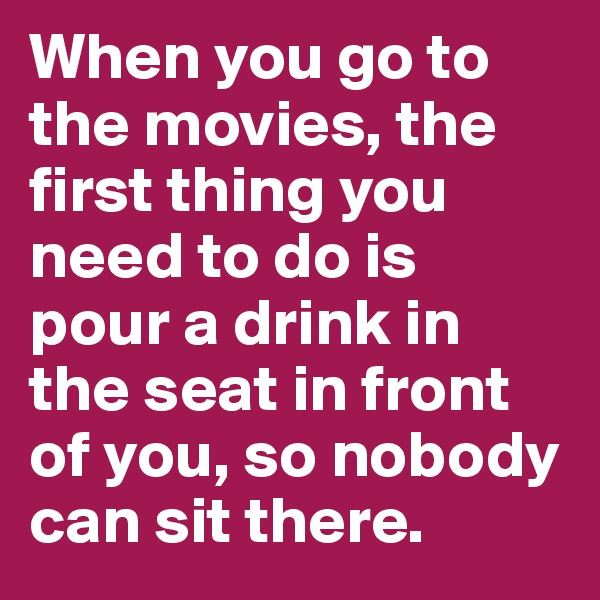 When you go to the movies, the first thing you need to do is pour a drink in the seat in front of you, so nobody can sit there.