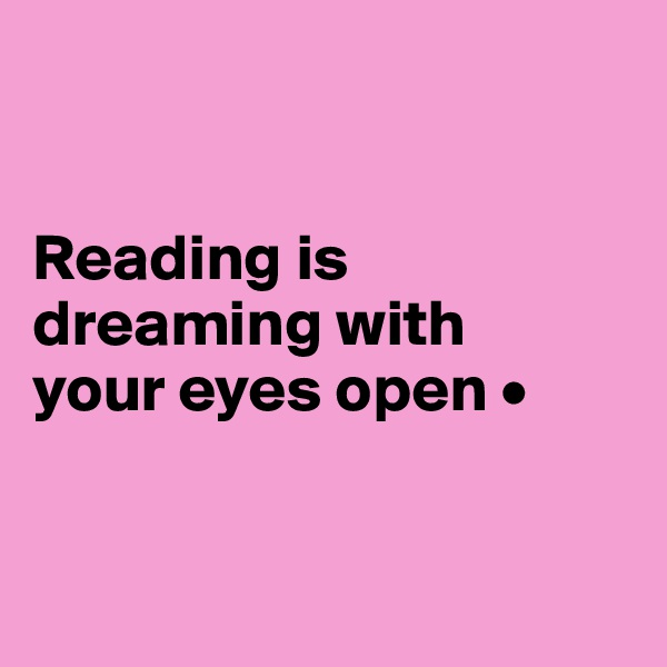 Reading is dreaming with your eyes open •