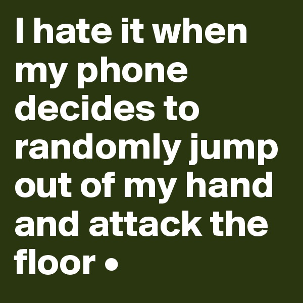 I hate it when my phone decides to randomly jump out of my hand and attack the floor •