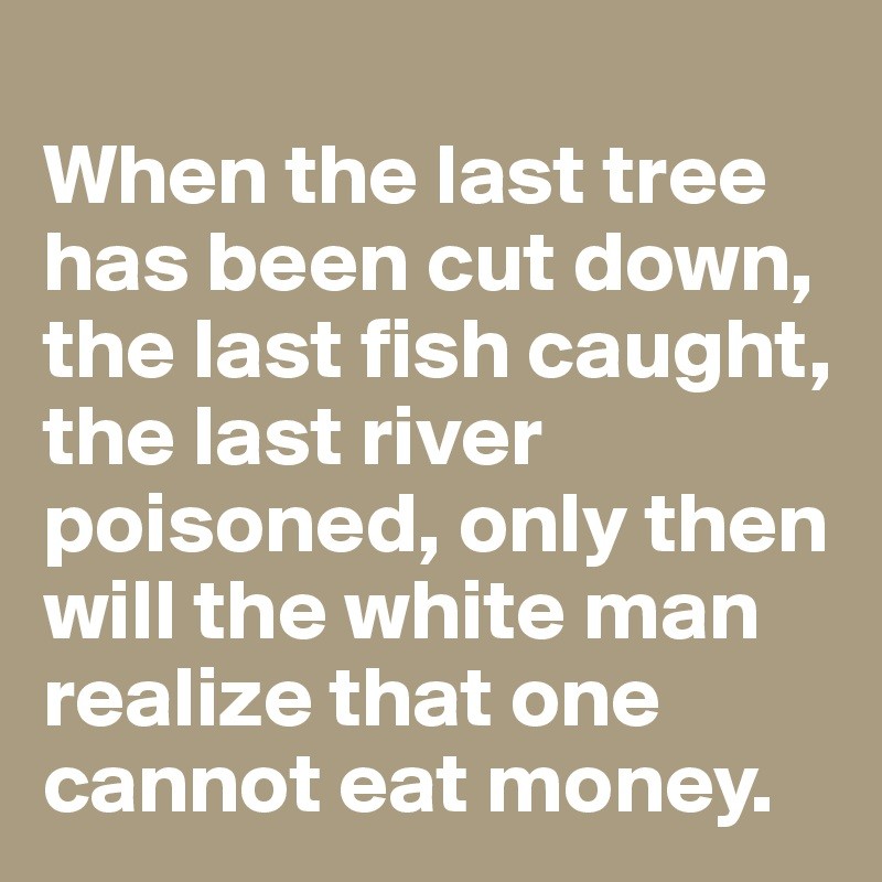 When the last tree has been cut down, the last fish caught, the last river poisoned, only then will the white man realize that one cannot eat money.