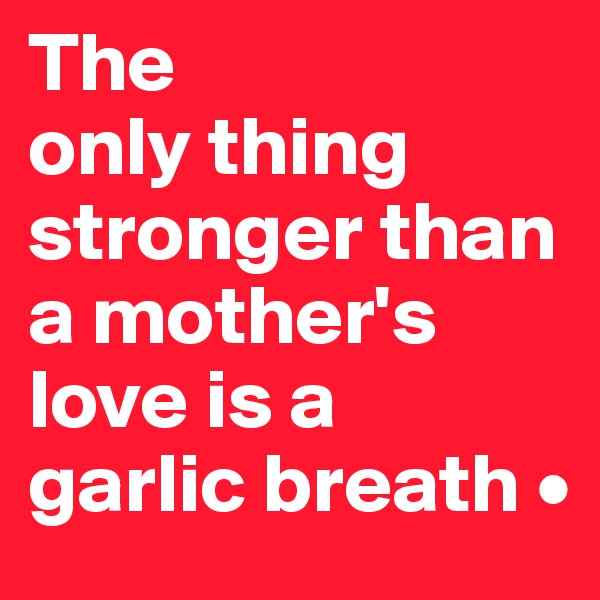 The only thing stronger than a mother's love is a garlic breath •