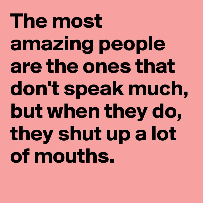 The most amazing people are the ones that don't speak much, but when they do, they shut up a lot of mouths.