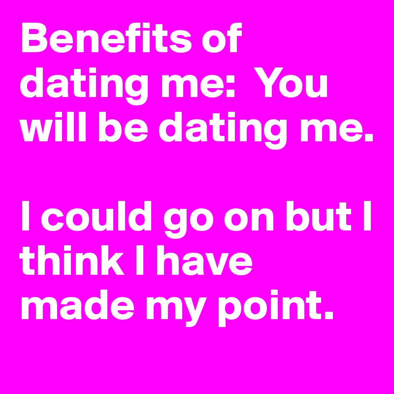 Benefits Of Dating Me Youll Be Dating Me