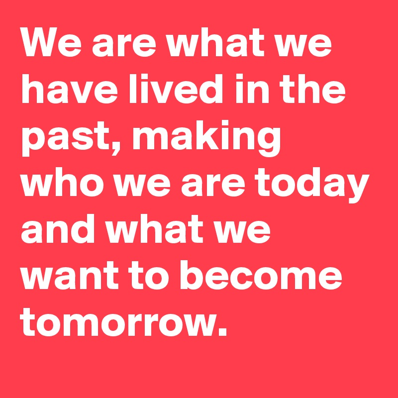 We are what we have lived in the past, making who we are today and what we want to become tomorrow.