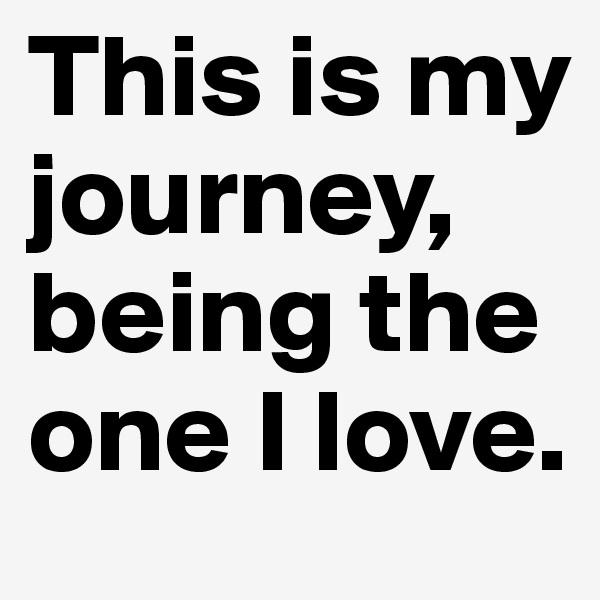 This is my journey, being the one I love.