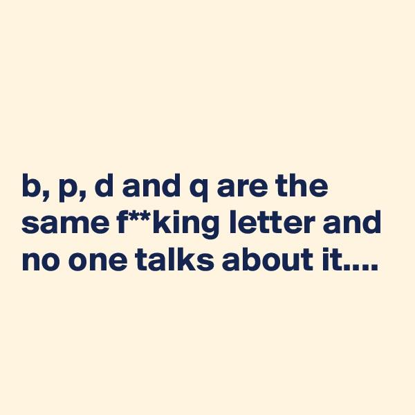 b, p, d and q are the same f**king letter and no one talks about it....