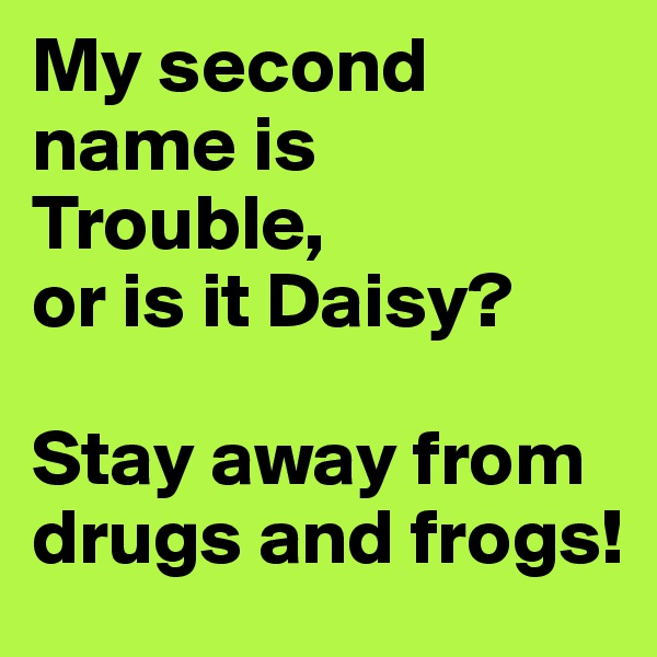 My second name is Trouble,  or is it Daisy?   Stay away from drugs and frogs!