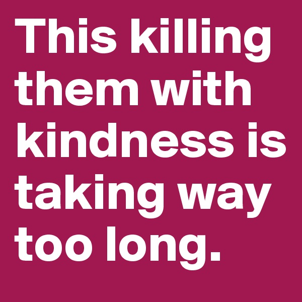 This killing them with kindness is taking way too long.
