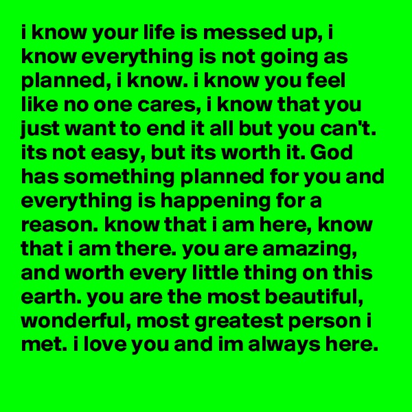 i know your life is messed up, i know everything is not going as planned, i know. i know you feel like no one cares, i know that you just want to end it all but you can't. its not easy, but its worth it. God has something planned for you and everything is happening for a reason. know that i am here, know that i am there. you are amazing,  and worth every little thing on this earth. you are the most beautiful,  wonderful, most greatest person i met. i love you and im always here.