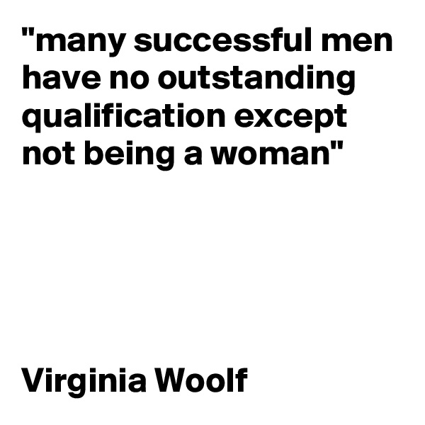 """many successful men have no outstanding qualification except not being a woman""      Virginia Woolf"