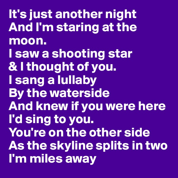 It's just another night And I'm staring at the moon. I saw a shooting star  & I thought of you. I sang a lullaby By the waterside And knew if you were here I'd sing to you. You're on the other side As the skyline splits in two I'm miles away