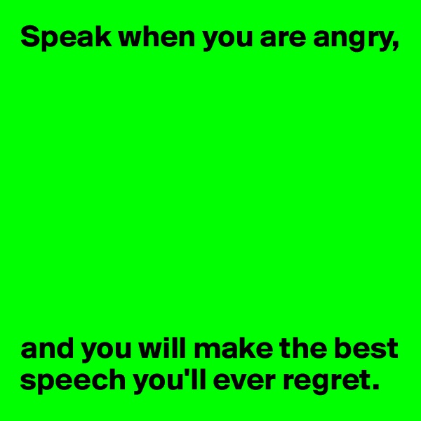 Speak when you are angry,          and you will make the best speech you'll ever regret.