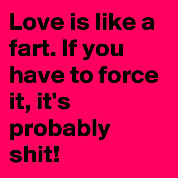 Love is like a fart. If you have to force it, it's probably shit!
