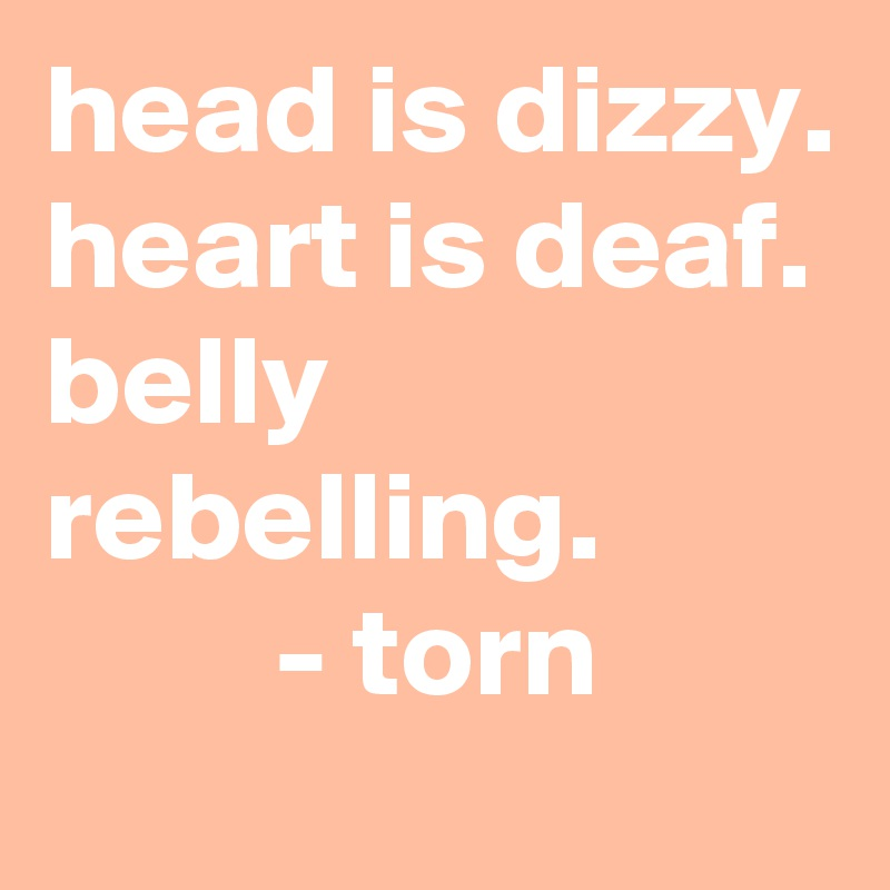 head is dizzy. heart is deaf. belly rebelling.          - torn